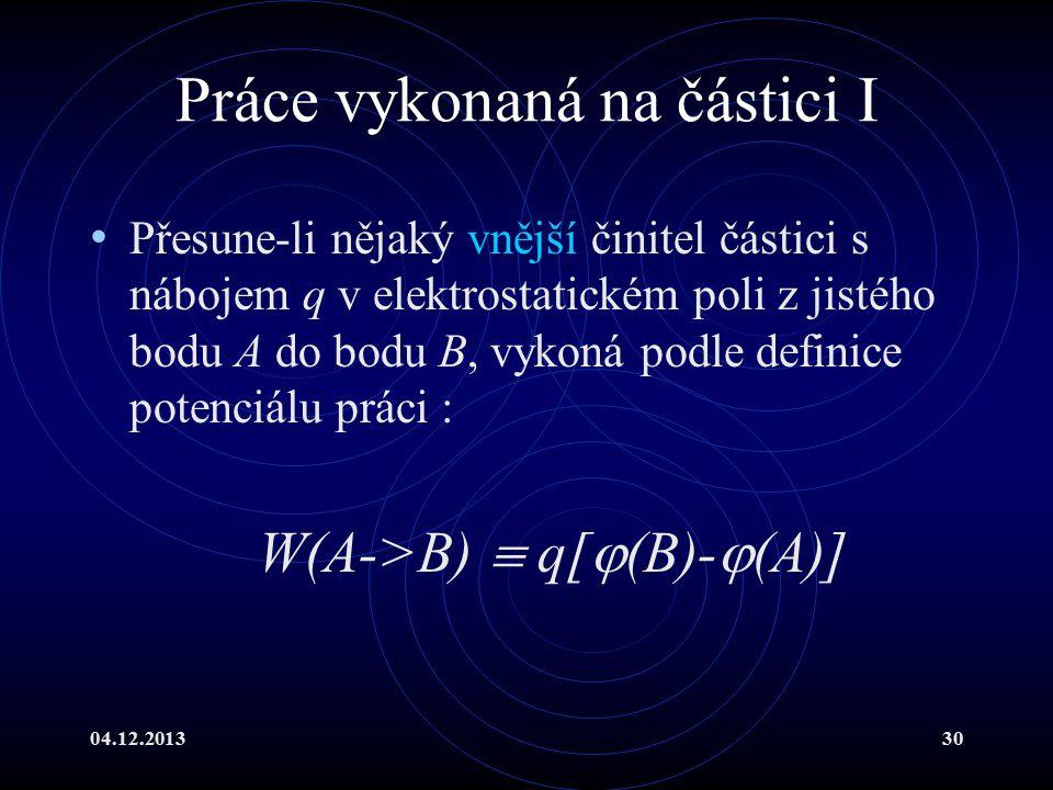 04.12.201330 Práce vykonaná na částici I Přesune-li nějaký vnější činitel částici s nábojem q v elektrostatickém poli z jistého bodu A do bodu B, vyko