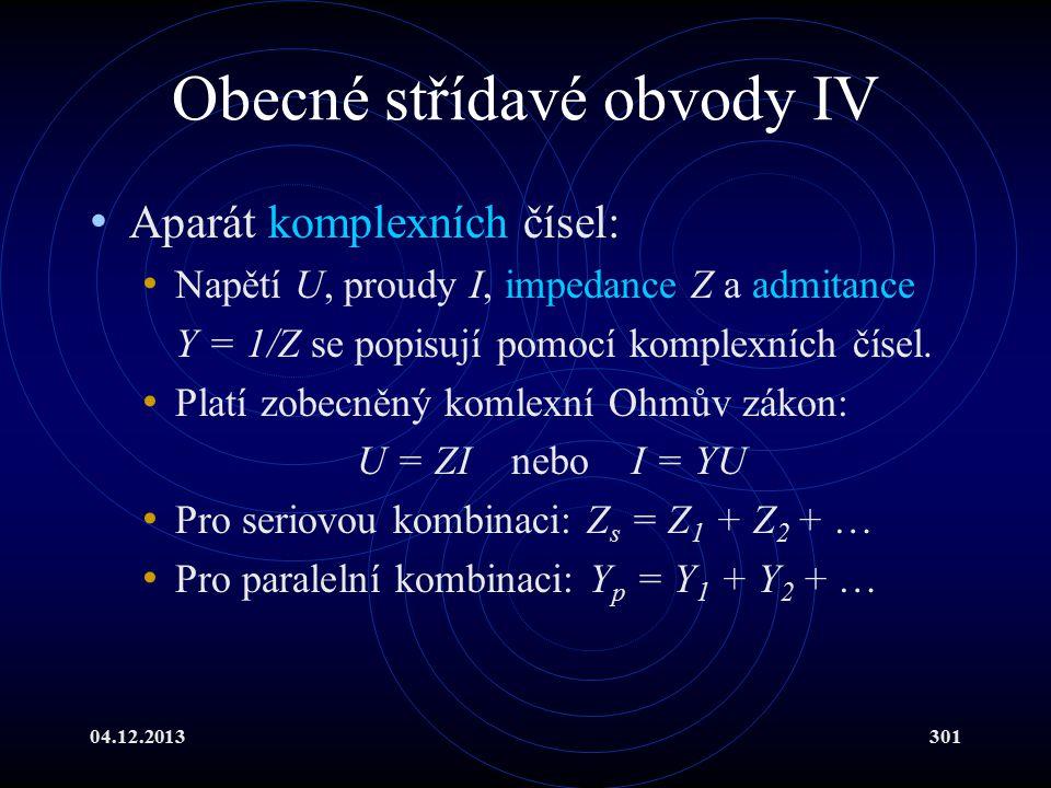 04.12.2013301 Obecné střídavé obvody IV Aparát komplexních čísel: Napětí U, proudy I, impedance Z a admitance Y = 1/Z se popisují pomocí komplexních č