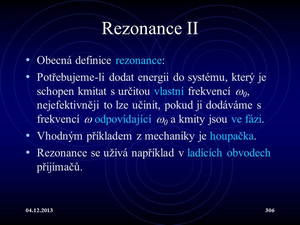04.12.2013306 Rezonance II Obecná definice rezonance: Potřebujeme-li dodat energii do systému, který je schopen kmitat s určitou vlastní frekvencí  0