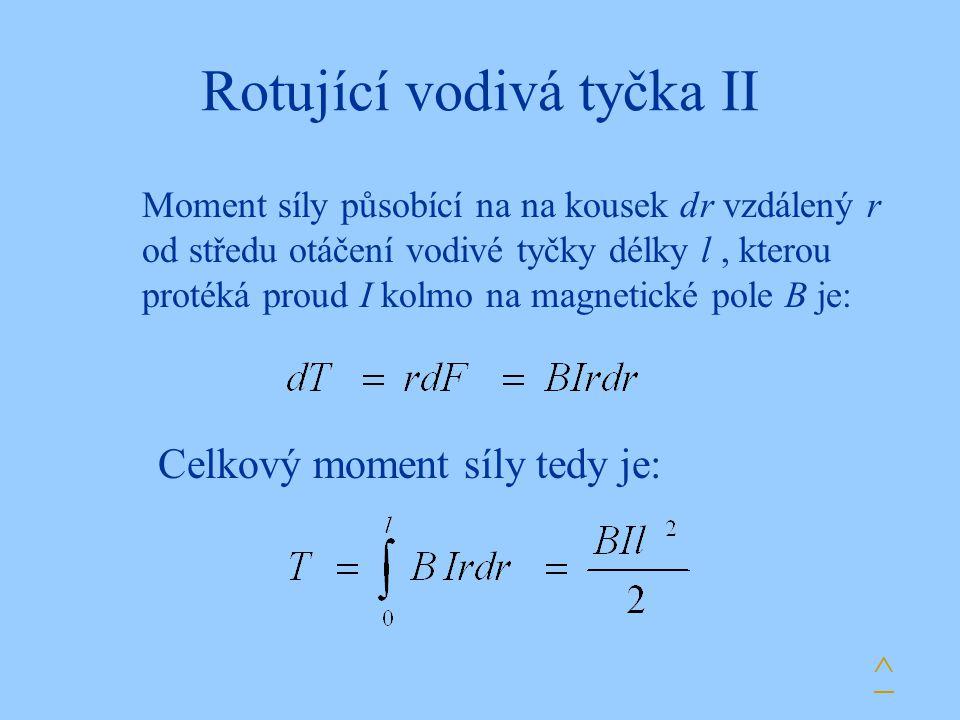 Rotující vodivá tyčka II Moment síly působící na na kousek dr vzdálený r od středu otáčení vodivé tyčky délky l, kterou protéká proud I kolmo na magne