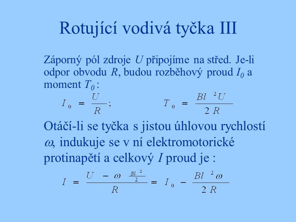 Rotující vodivá tyčka III Záporný pól zdroje U připojíme na střed. Je-li odpor obvodu R, budou rozběhový proud I 0 a moment T 0 : Otáčí-li se tyčka s