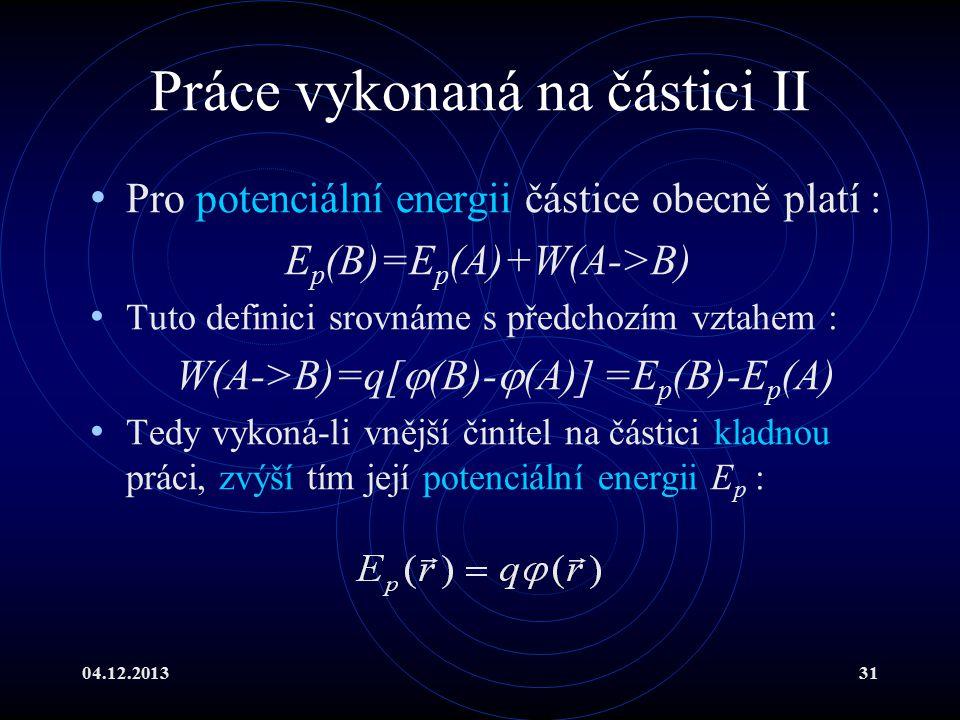 04.12.201331 Práce vykonaná na částici II Pro potenciální energii částice obecně platí : E p (B)=E p (A)+W(A->B) Tuto definici srovnáme s předchozím v