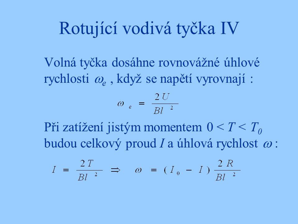 Rotující vodivá tyčka IV Volná tyčka dosáhne rovnovážné úhlové rychlosti  e, když se napětí vyrovnají : Při zatížení jistým momentem 0 < T < T 0 budo