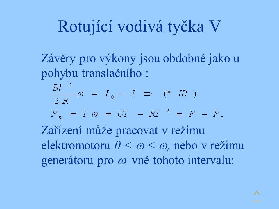 Rotující vodivá tyčka V Závěry pro výkony jsou obdobné jako u pohybu translačního : ^ Zařízení může pracovat v režimu elektromotoru 0 <  <  e nebo v