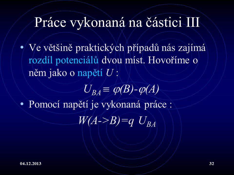 04.12.201332 Práce vykonaná na částici III Ve většině praktických případů nás zajímá rozdíl potenciálů dvou míst. Hovoříme o něm jako o napětí U : U B