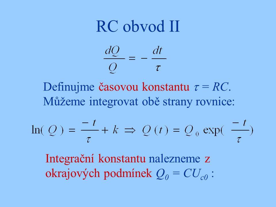 RC obvod II Definujme časovou konstantu  = RC. Můžeme integrovat obě strany rovnice: Integrační konstantu nalezneme z okrajových podmínek Q 0 = CU c0