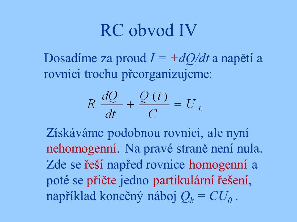 RC obvod IV Dosadíme za proud I = +dQ/dt a napětí a rovnici trochu přeorganizujeme: Získáváme podobnou rovnici, ale nyní nehomogenní. Na pravé straně