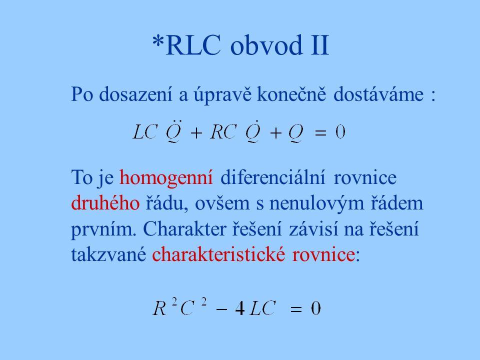 *RLC obvod II Po dosazení a úpravě konečně dostáváme : To je homogenní diferenciální rovnice druhého řádu, ovšem s nenulovým řádem prvním. Charakter ř