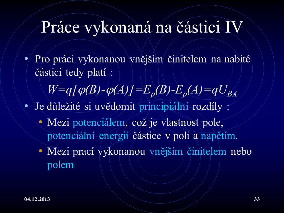 04.12.201333 Práce vykonaná na částici IV Pro práci vykonanou vnějším činitelem na nabité částici tedy platí : W=q[  (B)-  (A)]=E p (B)-E p (A)=qU B