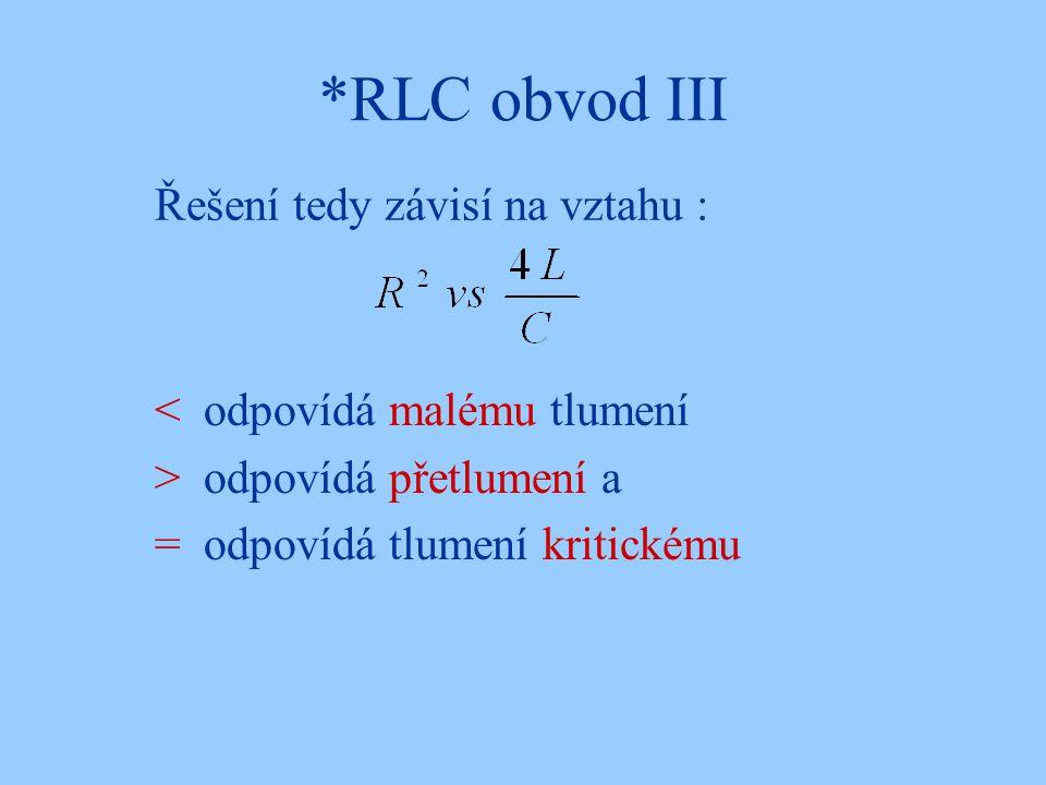 *RLC obvod III Řešení tedy závisí na vztahu : < odpovídá malému tlumení > odpovídá přetlumení a = odpovídá tlumení kritickému