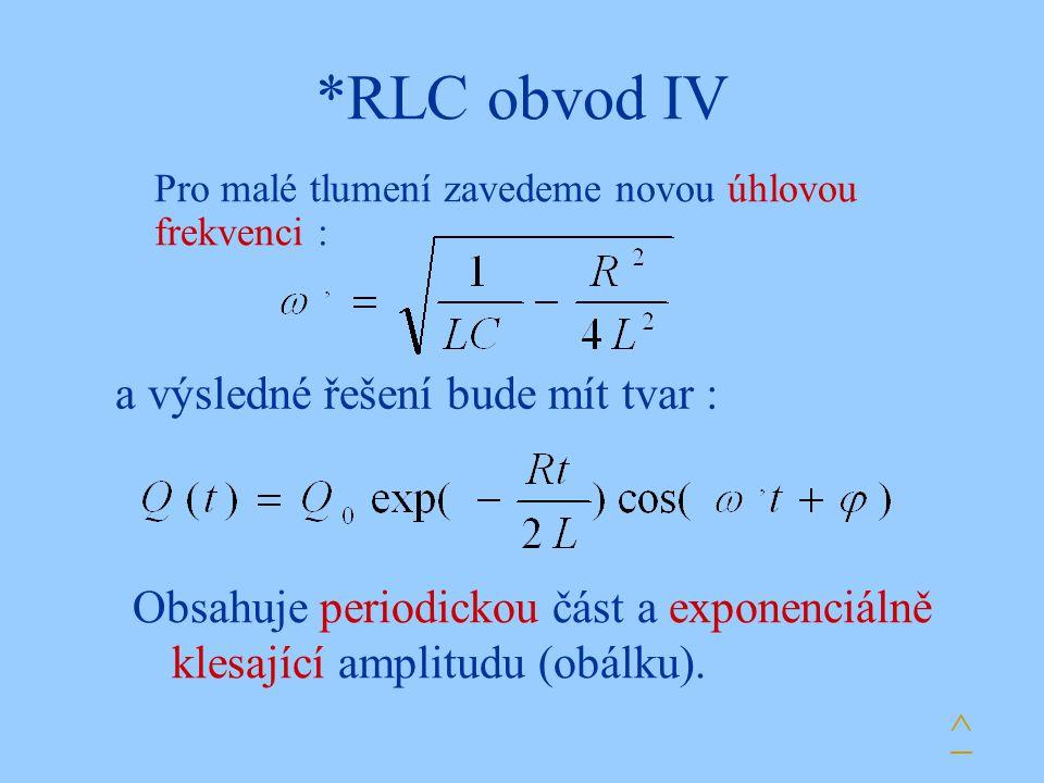 *RLC obvod IV Pro malé tlumení zavedeme novou úhlovou frekvenci : a výsledné řešení bude mít tvar : Obsahuje periodickou část a exponenciálně klesajíc