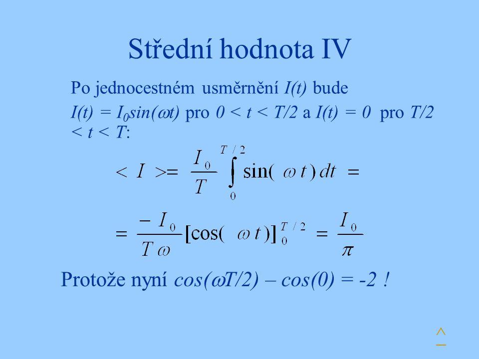 Střední hodnota IV Po jednocestném usměrnění I(t) bude I(t) = I 0 sin(  t) pro 0 < t < T/2 a I(t) = 0 pro T/2 < t < T: ^ Protože nyní cos(  T/2) – c