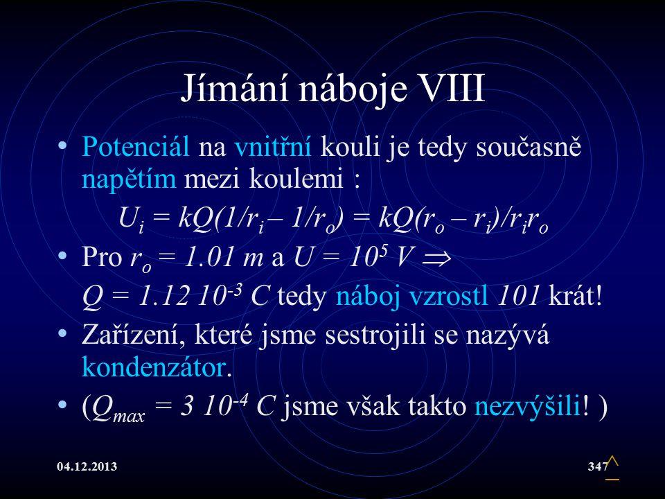 04.12.2013347 Jímání náboje VIII Potenciál na vnitřní kouli je tedy současně napětím mezi koulemi : U i = kQ(1/r i – 1/r o ) = kQ(r o – r i )/r i r o