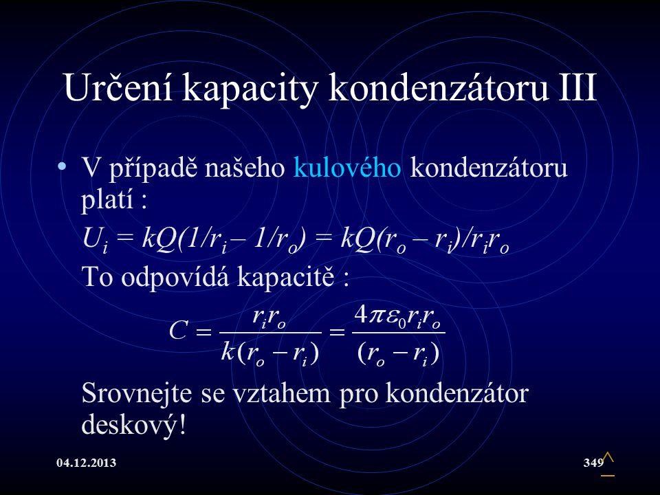 04.12.2013349 Určení kapacity kondenzátoru III V případě našeho kulového kondenzátoru platí : U i = kQ(1/r i – 1/r o ) = kQ(r o – r i )/r i r o To odp