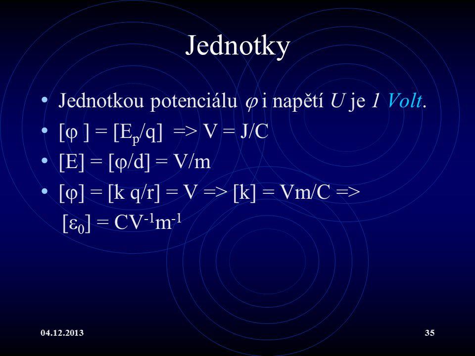 04.12.201335 Jednotky Jednotkou potenciálu  i napětí U je 1 Volt. [  ] = [E p /q] => V = J/C [E] = [  /d] = V/m [  ] = [k q/r] = V => [k] = Vm/C =