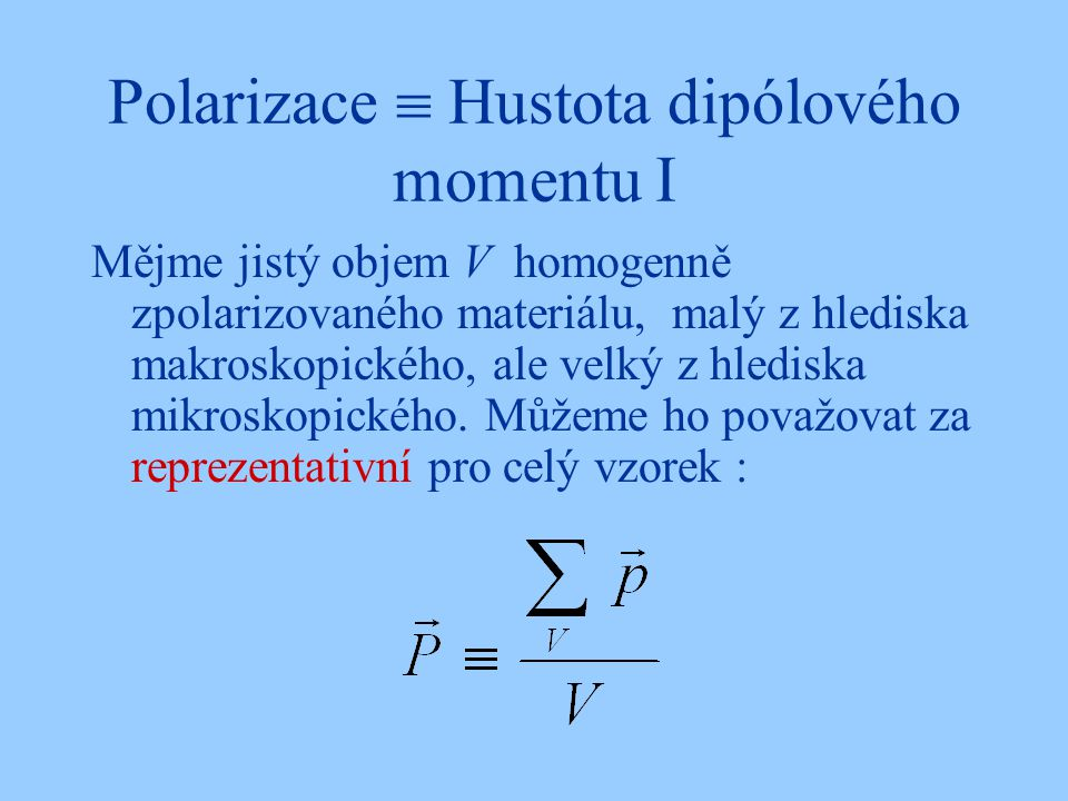 Polarizace  Hustota dipólového momentu I Mějme jistý objem V homogenně zpolarizovaného materiálu, malý z hlediska makroskopického, ale velký z hledis