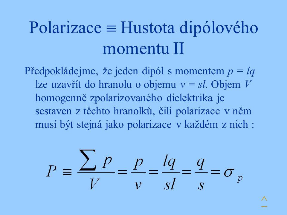 Polarizace  Hustota dipólového momentu II Předpokládejme, že jeden dipól s momentem p = lq lze uzavřít do hranolu o objemu v = sl. Objem V homogenně