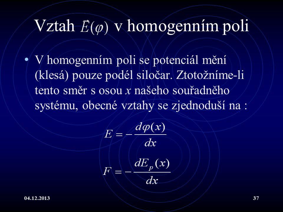 04.12.201337 Vztah v homogenním poli V homogenním poli se potenciál mění (klesá) pouze podél siločar. Ztotožníme-li tento směr s osou x našeho souřadn
