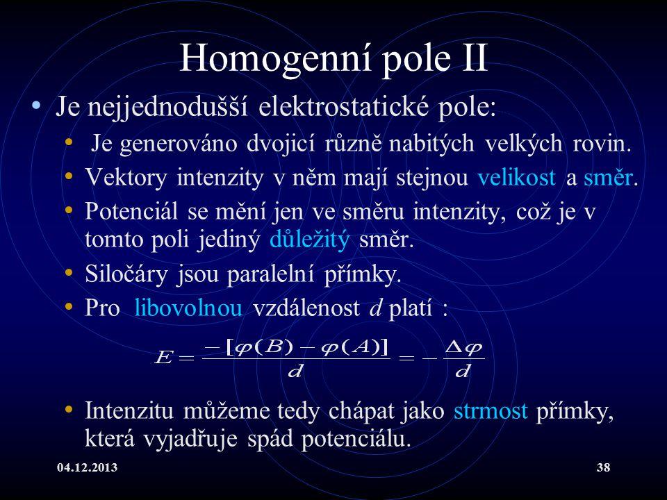 04.12.201338 Homogenní pole II Je nejjednodušší elektrostatické pole: Je generováno dvojicí různě nabitých velkých rovin. Vektory intenzity v něm mají