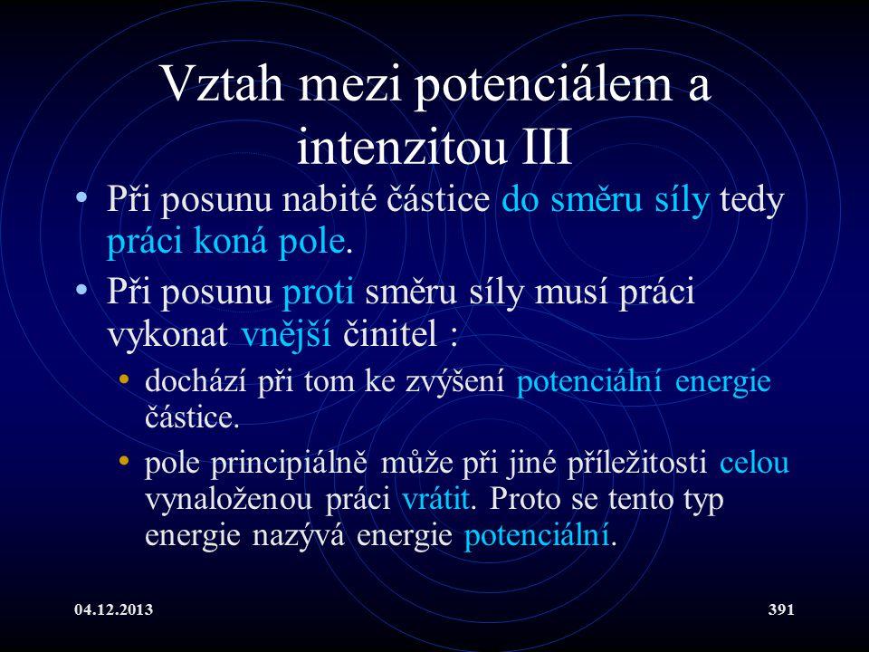 04.12.2013391 Vztah mezi potenciálem a intenzitou III Při posunu nabité částice do směru síly tedy práci koná pole. Při posunu proti směru síly musí p