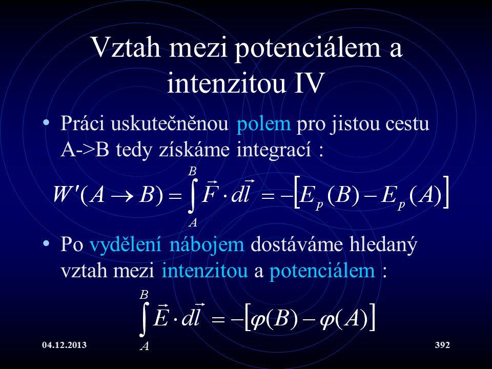 04.12.2013392 Vztah mezi potenciálem a intenzitou IV Práci uskutečněnou polem pro jistou cestu A->B tedy získáme integrací : Po vydělení nábojem dostá