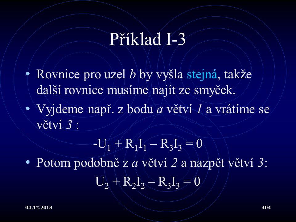 04.12.2013404 Příklad I-3 Rovnice pro uzel b by vyšla stejná, takže další rovnice musíme najít ze smyček. Vyjdeme např. z bodu a větví 1 a vrátíme se