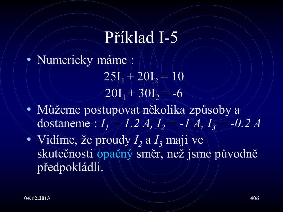 04.12.2013406 Příklad I-5 Numericky máme : 25I 1 + 20I 2 = 10 20I 1 + 30I 2 = -6 Můžeme postupovat několika způsoby a dostaneme : I 1 = 1.2 A, I 2 = -