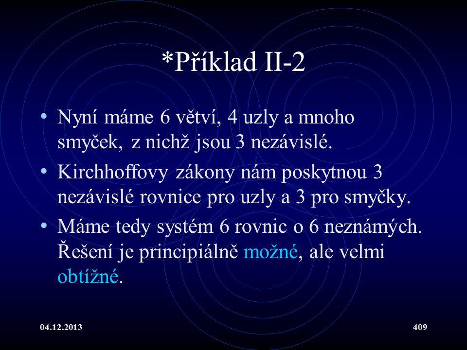 04.12.2013409 *Příklad II-2 Nyní máme 6 větví, 4 uzly a mnoho smyček, z nichž jsou 3 nezávislé. Kirchhoffovy zákony nám poskytnou 3 nezávislé rovnice