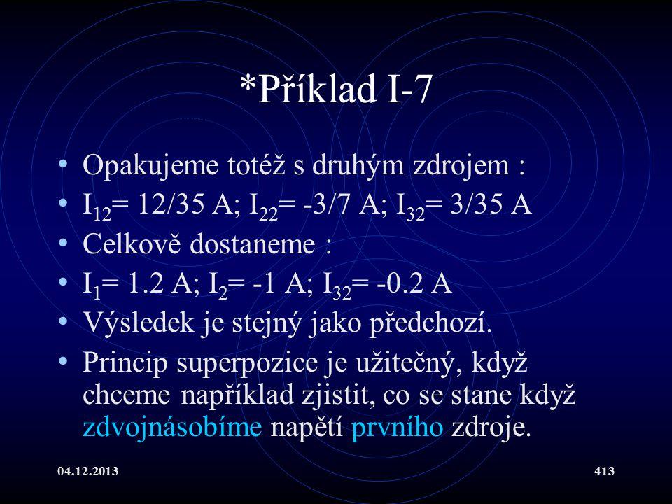 04.12.2013413 *Příklad I-7 Opakujeme totéž s druhým zdrojem : I 12 = 12/35 A; I 22 = -3/7 A; I 32 = 3/35 A Celkově dostaneme : I 1 = 1.2 A; I 2 = -1 A