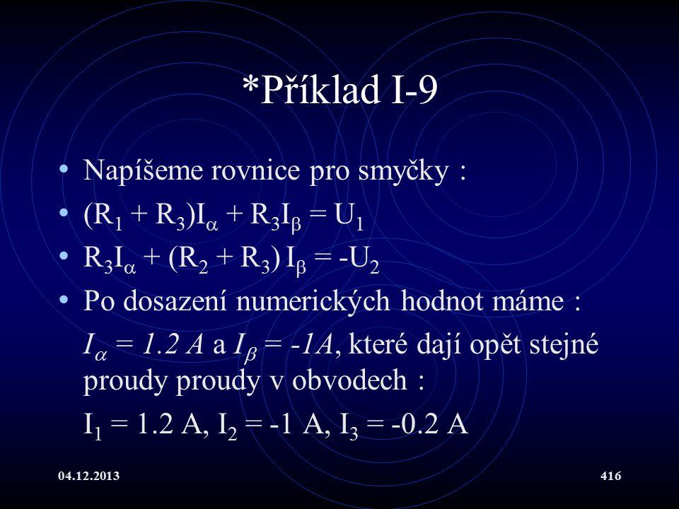 04.12.2013416 *Příklad I-9 Napíšeme rovnice pro smyčky : (R 1 + R 3 )I  + R 3 I  = U 1 R 3 I  + (R 2 + R 3 ) I  = -U 2 Po dosazení numerických hod