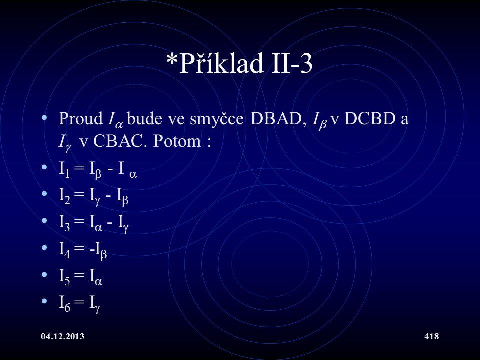 04.12.2013418 *Příklad II-3 Proud I  bude ve smyčce DBAD, I  v DCBD a I  v CBAC. Potom : I 1 = I  - I  I 2 = I  - I  I 3 = I  - I  I 4 = -I 