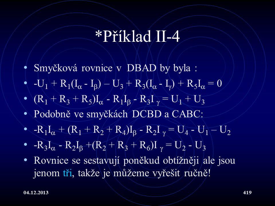 04.12.2013419 *Příklad II-4 Smyčková rovnice v DBAD by byla : -U 1 + R 1 (I  - I  ) – U 3 + R 3 (I  - I  ) + R 5 I  = 0 (R 1 + R 3 + R 5 )I  - R