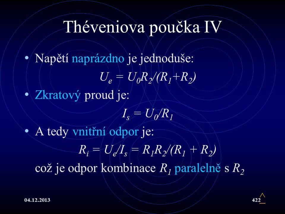 04.12.2013422 Théveniova poučka IV Napětí naprázdno je jednoduše: U e = U 0 R 2 /(R 1 +R 2 ) Zkratový proud je: I s = U 0 /R 1 A tedy vnitřní odpor je