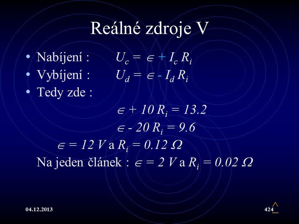 04.12.2013424 Reálné zdroje V Nabíjení :U c =  + I c R i Vybíjení :U d =  - I d R i Tedy zde :  + 10 R i = 13.2  - 20 R i = 9.6  = 12 V a R i = 0