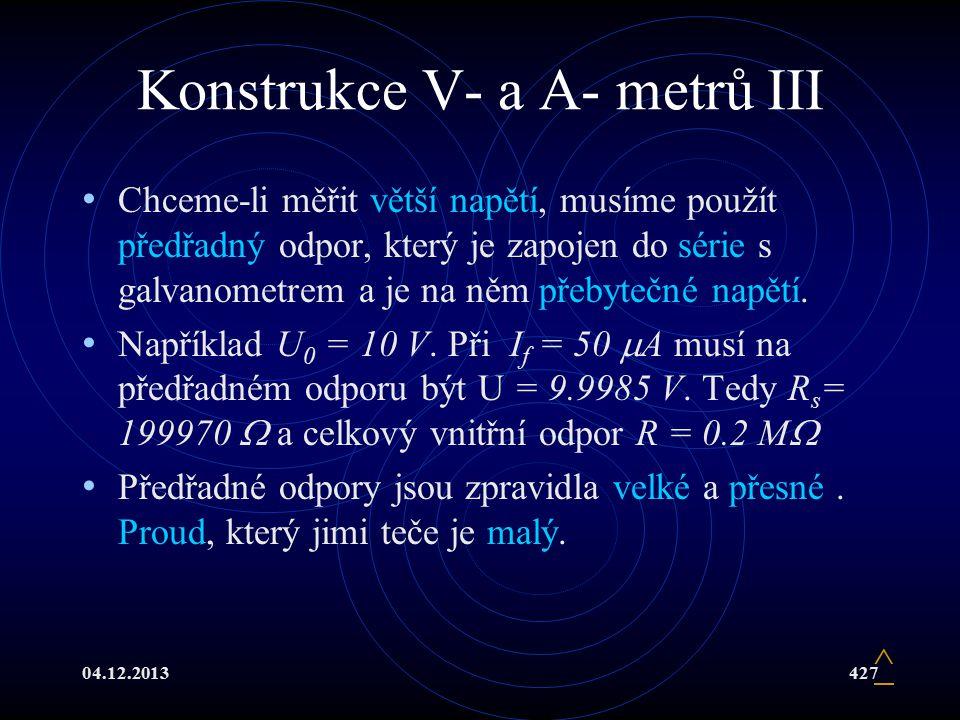 04.12.2013427 Konstrukce V- a A- metrů III Chceme-li měřit větší napětí, musíme použít předřadný odpor, který je zapojen do série s galvanometrem a je