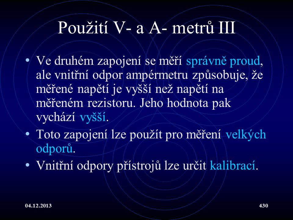 04.12.2013430 Použití V- a A- metrů III Ve druhém zapojení se měří správně proud, ale vnitřní odpor ampérmetru způsobuje, že měřené napětí je vyšší ne