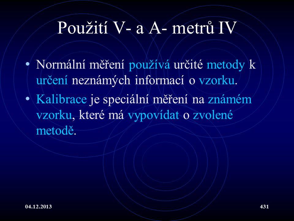 04.12.2013431 Použití V- a A- metrů IV Normální měření používá určité metody k určení neznámých informací o vzorku. Kalibrace je speciální měření na z