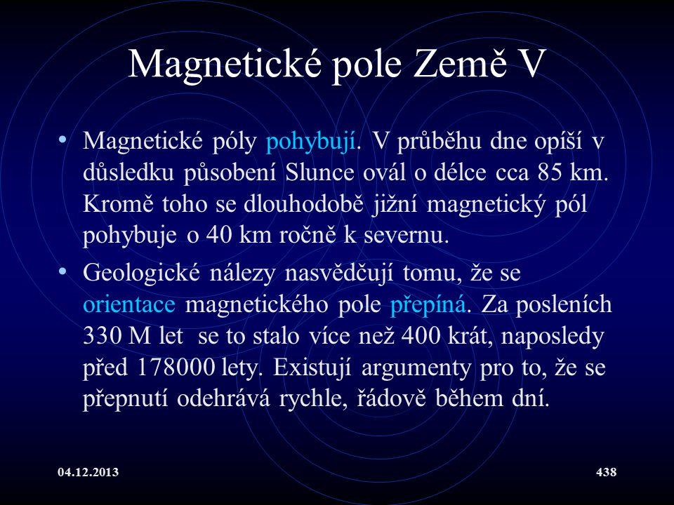 04.12.2013438 Magnetické pole Země V Magnetické póly pohybují. V průběhu dne opíší v důsledku působení Slunce ovál o délce cca 85 km. Kromě toho se dl