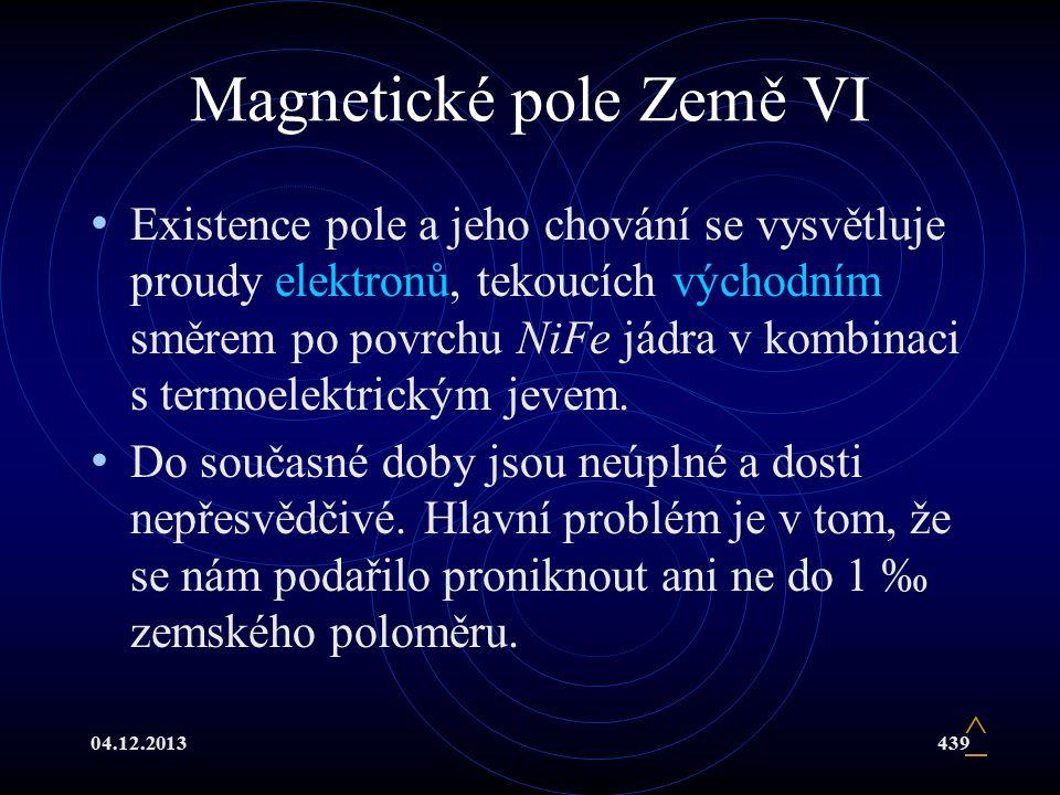 04.12.2013439 Magnetické pole Země VI Existence pole a jeho chování se vysvětluje proudy elektronů, tekoucích východním směrem po povrchu NiFe jádra v kombinaci s termoelektrickým jevem.