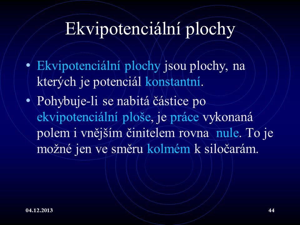 04.12.201344 Ekvipotenciální plochy Ekvipotenciální plochy jsou plochy, na kterých je potenciál konstantní. Pohybuje-li se nabitá částice po ekvipoten