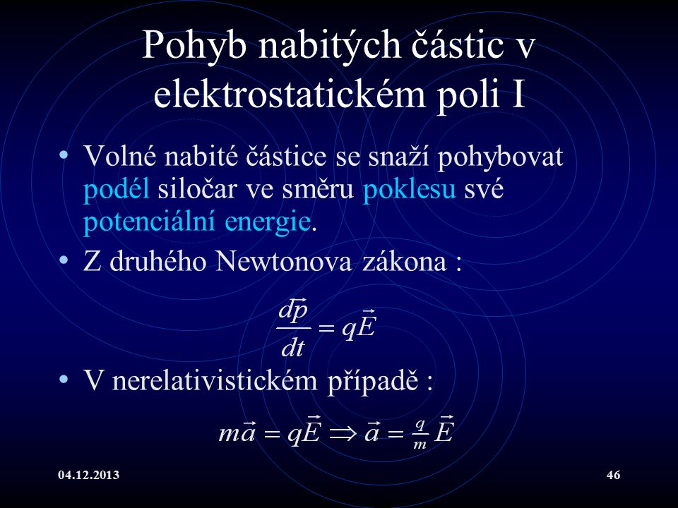 04.12.201346 Pohyb nabitých částic v elektrostatickém poli I Volné nabité částice se snaží pohybovat podél siločar ve směru poklesu své potenciální en
