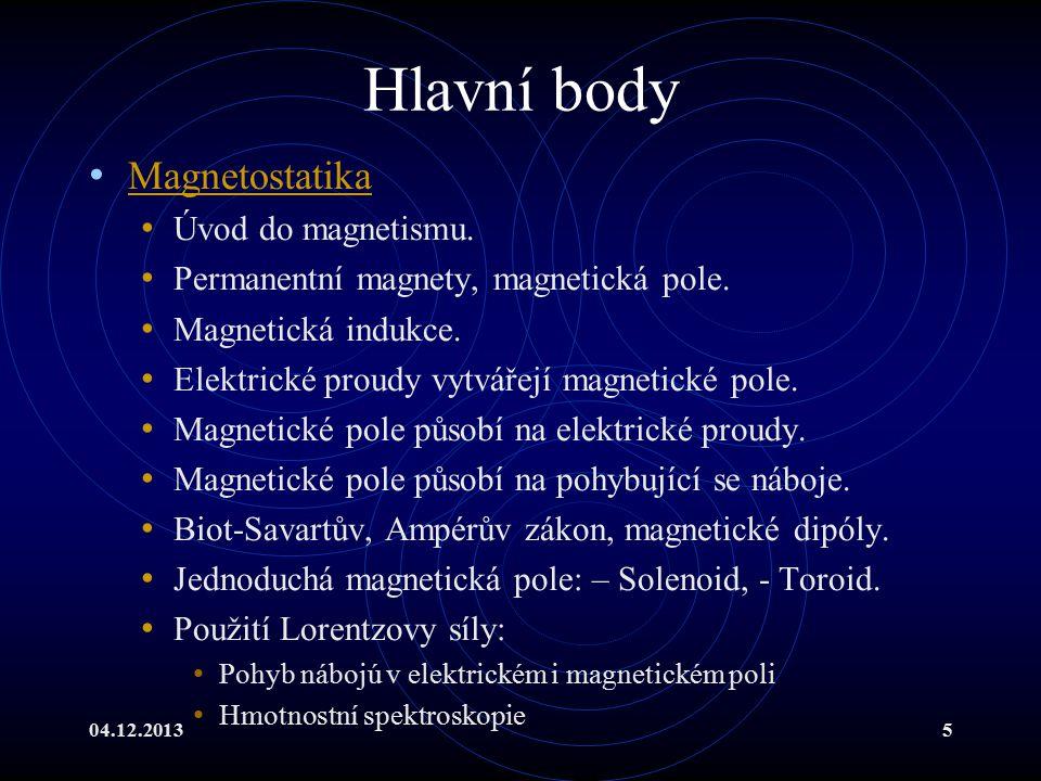 04.12.20135 Hlavní body Magnetostatika Úvod do magnetismu. Permanentní magnety, magnetická pole. Magnetická indukce. Elektrické proudy vytvářejí magne