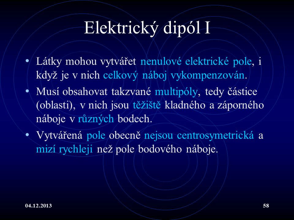 04.12.201358 Elektrický dipól I Látky mohou vytvářet nenulové elektrické pole, i když je v nich celkový náboj vykompenzován. Musí obsahovat takzvané m