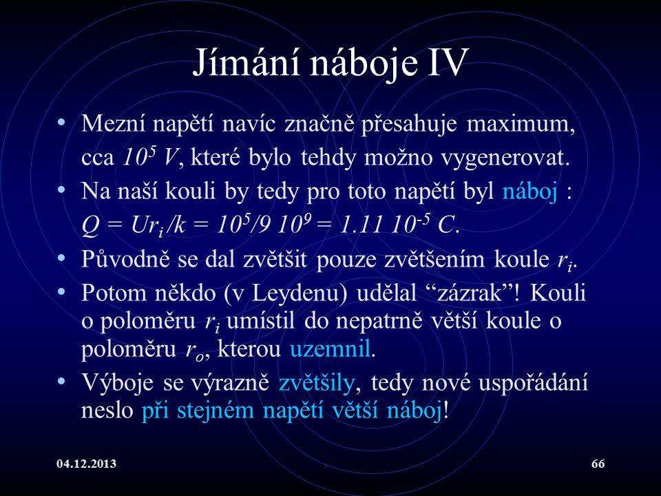 04.12.201366 Jímání náboje IV Mezní napětí navíc značně přesahuje maximum, cca 10 5 V, které bylo tehdy možno vygenerovat. Na naší kouli by tedy pro t