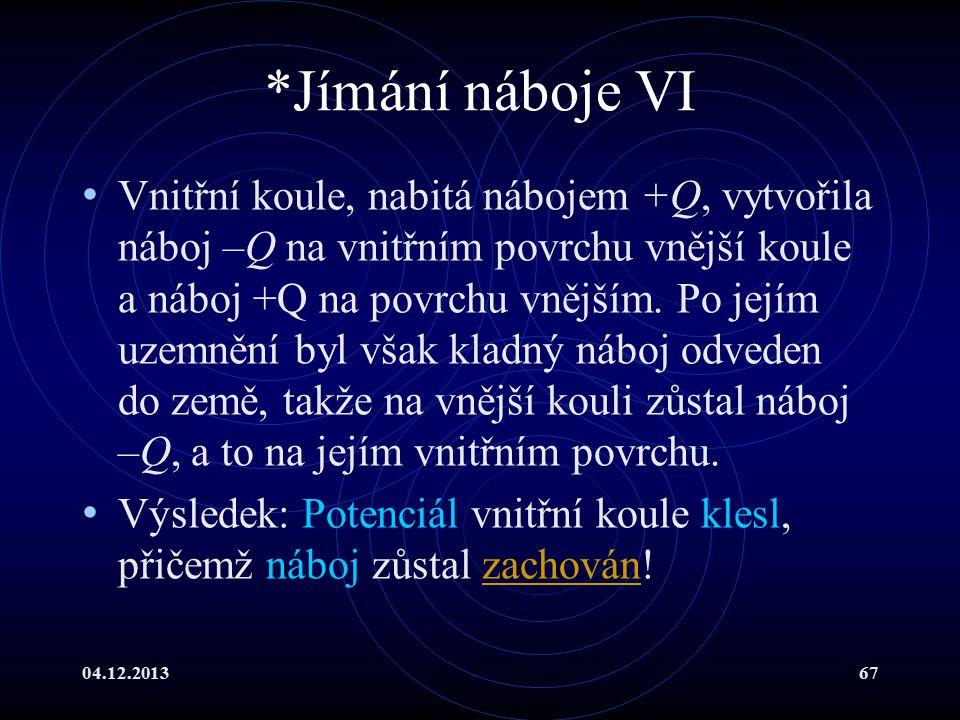 04.12.201367 *Jímání náboje VI Vnitřní koule, nabitá nábojem +Q, vytvořila náboj –Q na vnitřním povrchu vnější koule a náboj +Q na povrchu vnějším. Po