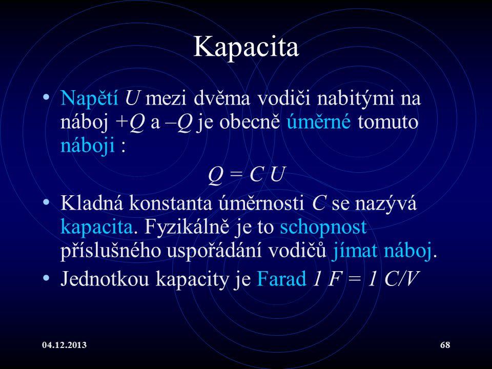 04.12.201368 Kapacita Napětí U mezi dvěma vodiči nabitými na náboj +Q a –Q je obecně úměrné tomuto náboji : Q = C U Kladná konstanta úměrnosti C se na