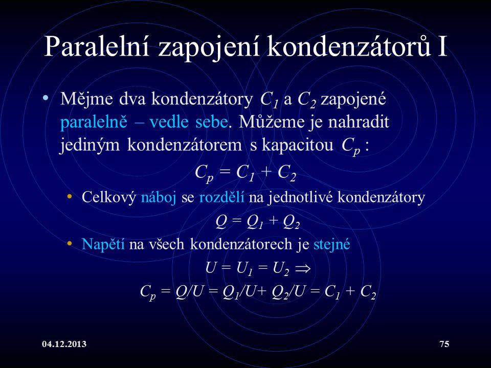 04.12.201375 Paralelní zapojení kondenzátorů I Mějme dva kondenzátory C 1 a C 2 zapojené paralelně – vedle sebe. Můžeme je nahradit jediným kondenzáto