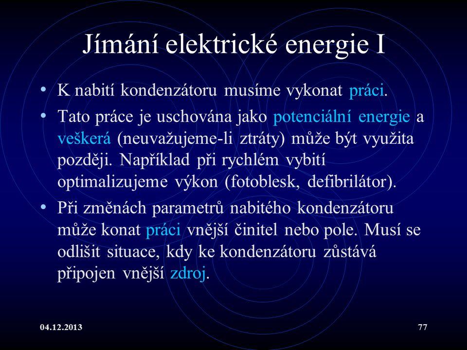04.12.201377 Jímání elektrické energie I K nabití kondenzátoru musíme vykonat práci. Tato práce je uschována jako potenciální energie a veškerá (neuva