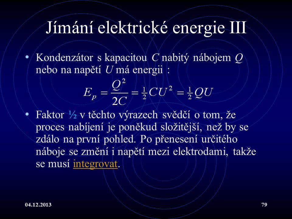 04.12.201379 Jímání elektrické energie III Kondenzátor s kapacitou C nabitý nábojem Q nebo na napětí U má energii : Faktor ½ v těchto výrazech svědčí