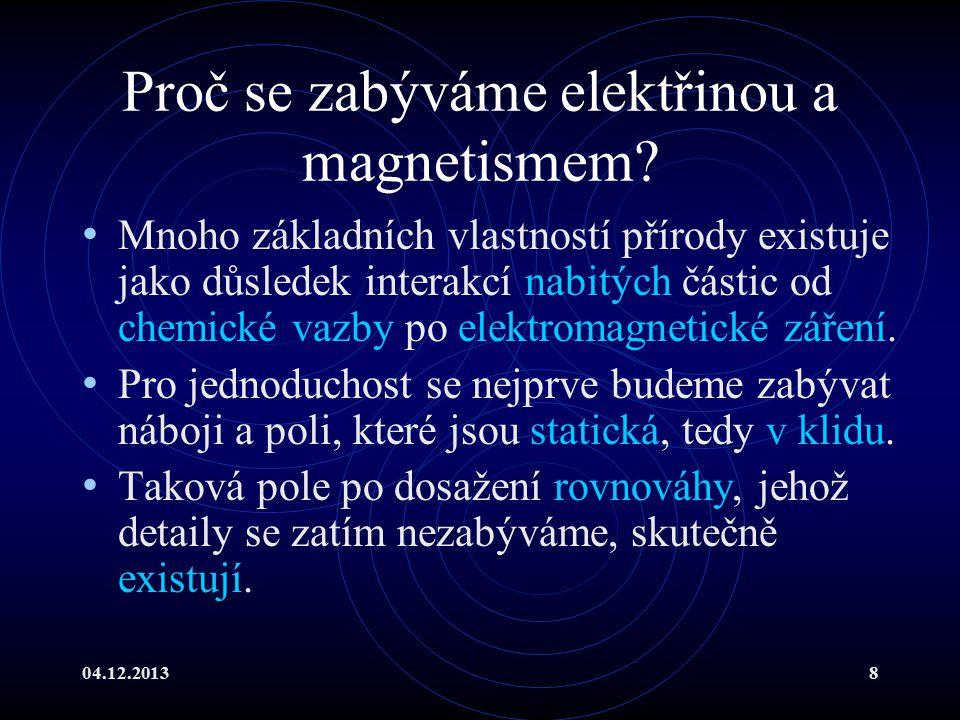 04.12.20138 Proč se zabýváme elektřinou a magnetismem? Mnoho základních vlastností přírody existuje jako důsledek interakcí nabitých částic od chemick